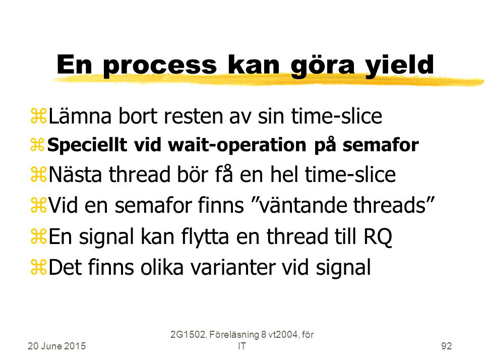 20 June 2015 2G1502, Föreläsning 8 vt2004, för IT92 En process kan göra yield zLämna bort resten av sin time-slice zSpeciellt vid wait-operation på semafor zNästa thread bör få en hel time-slice zVid en semafor finns väntande threads zEn signal kan flytta en thread till RQ zDet finns olika varianter vid signal