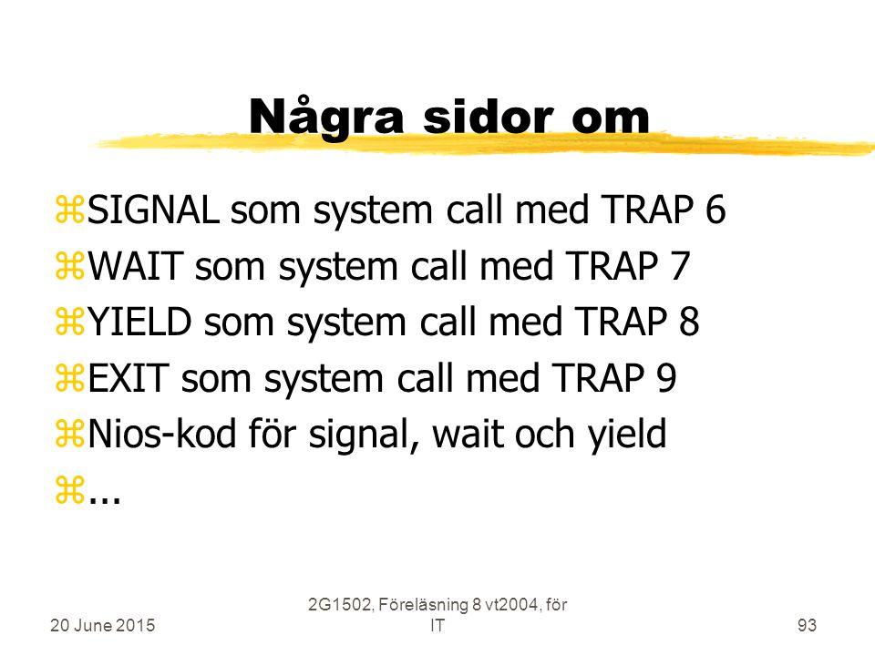 20 June 2015 2G1502, Föreläsning 8 vt2004, för IT93 Några sidor om zSIGNAL som system call med TRAP 6 zWAIT som system call med TRAP 7 zYIELD som system call med TRAP 8 zEXIT som system call med TRAP 9 zNios-kod för signal, wait och yield z...