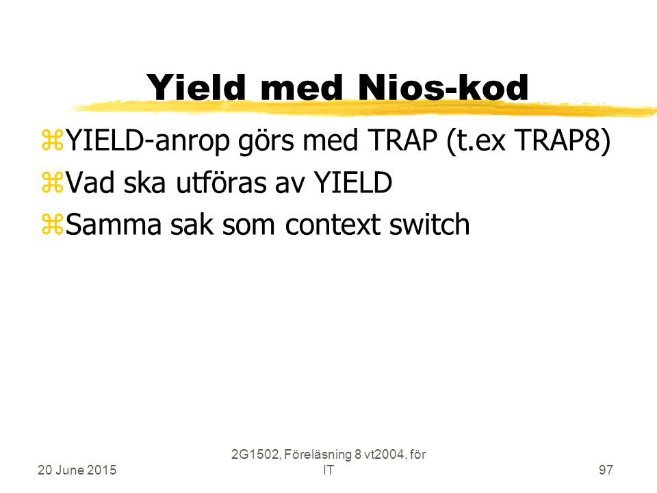 20 June 2015 2G1502, Föreläsning 8 vt2004, för IT97 Yield med Nios-kod zYIELD-anrop görs med TRAP (t.ex TRAP8) zVad ska utföras av YIELD zSamma sak som context switch