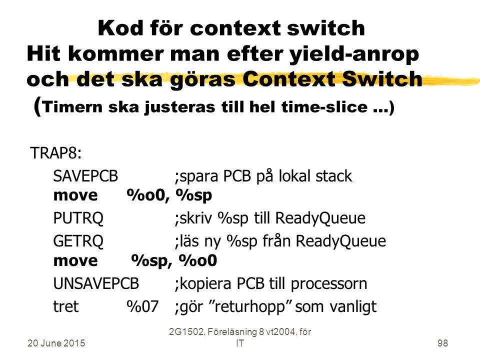 20 June 2015 2G1502, Föreläsning 8 vt2004, för IT98 Kod för context switch Hit kommer man efter yield-anrop och det ska göras Context Switch ( Timern ska justeras till hel time-slice …) TRAP8: SAVEPCB ;spara PCB på lokal stack move%o0, %sp PUTRQ ;skriv %sp till ReadyQueue GETRQ ;läs ny %sp från ReadyQueue move %sp, %o0 UNSAVEPCB ;kopiera PCB till processorn tret%07;gör returhopp som vanligt