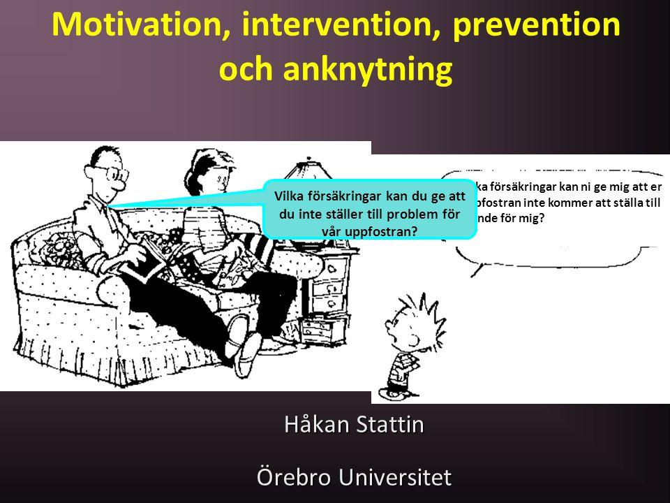 Motivation, intervention, prevention och anknytning Håkan Stattin Örebro Universitet Vilka försäkringar kan ni ge mig att er uppfostran inte kommer at