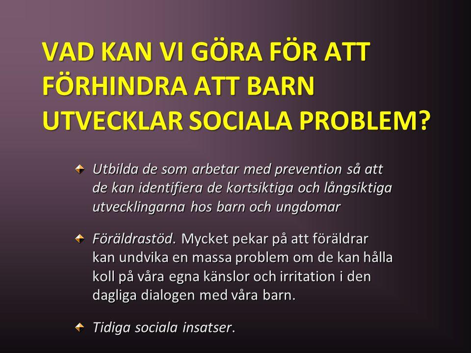 VAD KAN VI GÖRA FÖR ATT FÖRHINDRA ATT BARN UTVECKLAR SOCIALA PROBLEM? Utbilda de som arbetar med prevention så att de kan identifiera de kortsiktiga o