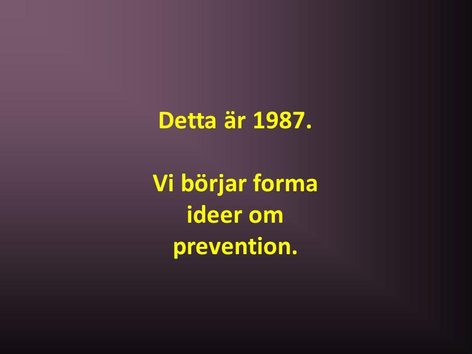 Detta är 1987. Vi börjar forma ideer om prevention.