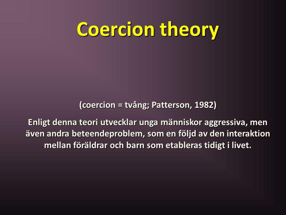 Coercion theory (coercion = tvång; Patterson, 1982) Enligt denna teori utvecklar unga människor aggressiva, men även andra beteendeproblem, som en föl