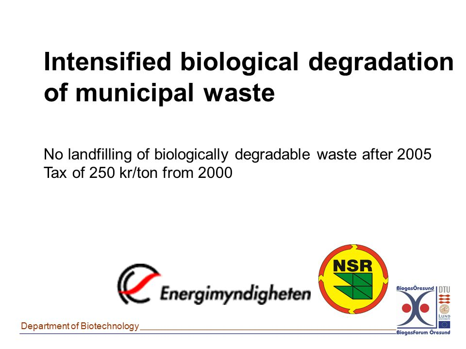 Department of Biotechnology Intensified biological degradation of municipal waste No landfilling of biologically degradable waste after 2005 Tax of 25