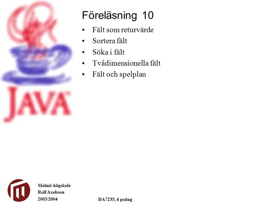 Malmö högskola Rolf Axelsson 2003/2004 DA7235, 4 poäng Fält som returvärde Sortera fält Söka i fält Tvådimensionella fält Fält och spelplan Föreläsnin