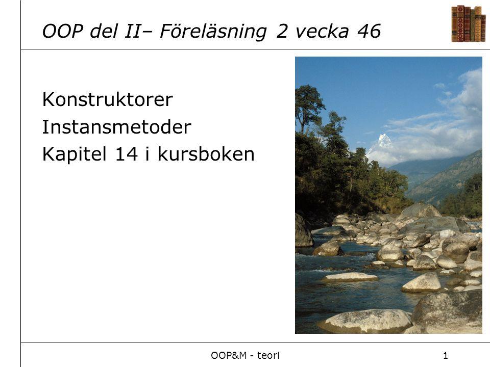 OOP&M - teori1 OOP del II– Föreläsning 2 vecka 46 Konstruktorer Instansmetoder Kapitel 14 i kursboken