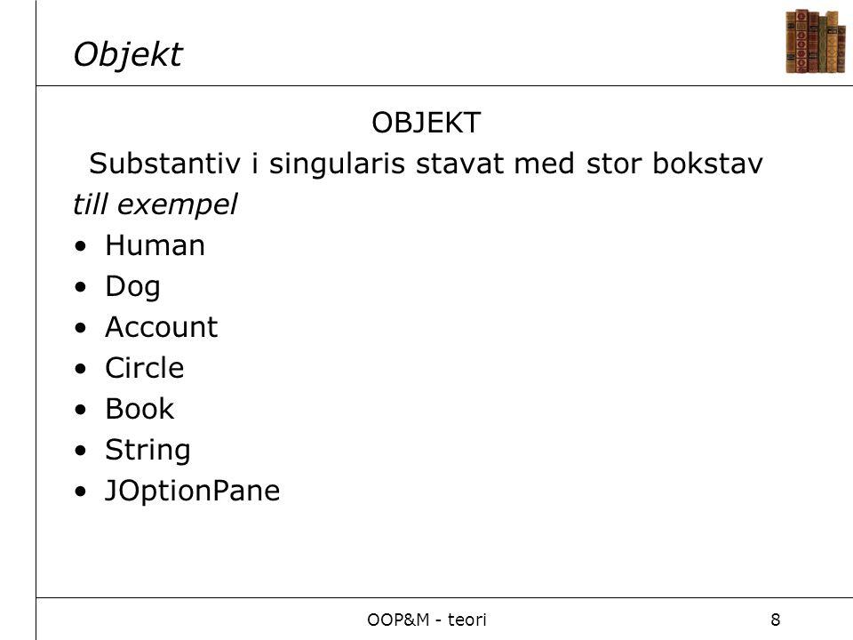 OOP&M - teori8 Objekt OBJEKT Substantiv i singularis stavat med stor bokstav till exempel Human Dog Account Circle Book String JOptionPane