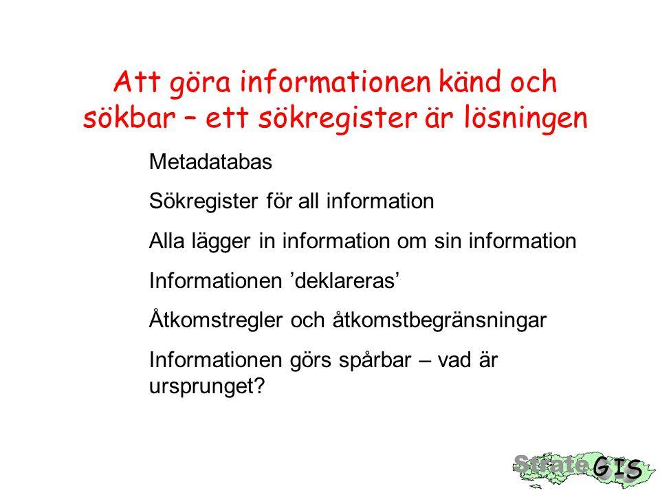 Att göra informationen känd och sökbar – ett sökregister är lösningen Metadatabas Sökregister för all information Alla lägger in information om sin information Informationen 'deklareras' Åtkomstregler och åtkomstbegränsningar Informationen görs spårbar – vad är ursprunget
