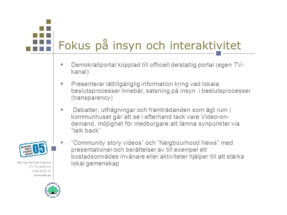 Blekinge Tekniska Högskola 371 79 Karlskrona 0455-38 50 00 www.bth.se Fokus på insyn och interaktivitet  Demokratiportal kopplad till officiell delstatlig portal (egen TV- kanal)  Presenterar lättillgänglig information kring vad lokala beslutsprocesser innebär, satsning på insyn i beslutsprocesser (transparency)  Debatter, utfrågningar och framträdanden som ägt rum i kommunhuset går att se i efterhand tack vare Video-on- demand, möjlighet för medborgare att lämna synpunkter via talk back  Community story videos och Neigbourhood News med presentationer och berättelser av till exempel ett bostadsområdes invånare eller aktiviteter hjälper till att stärka lokal gemenskap