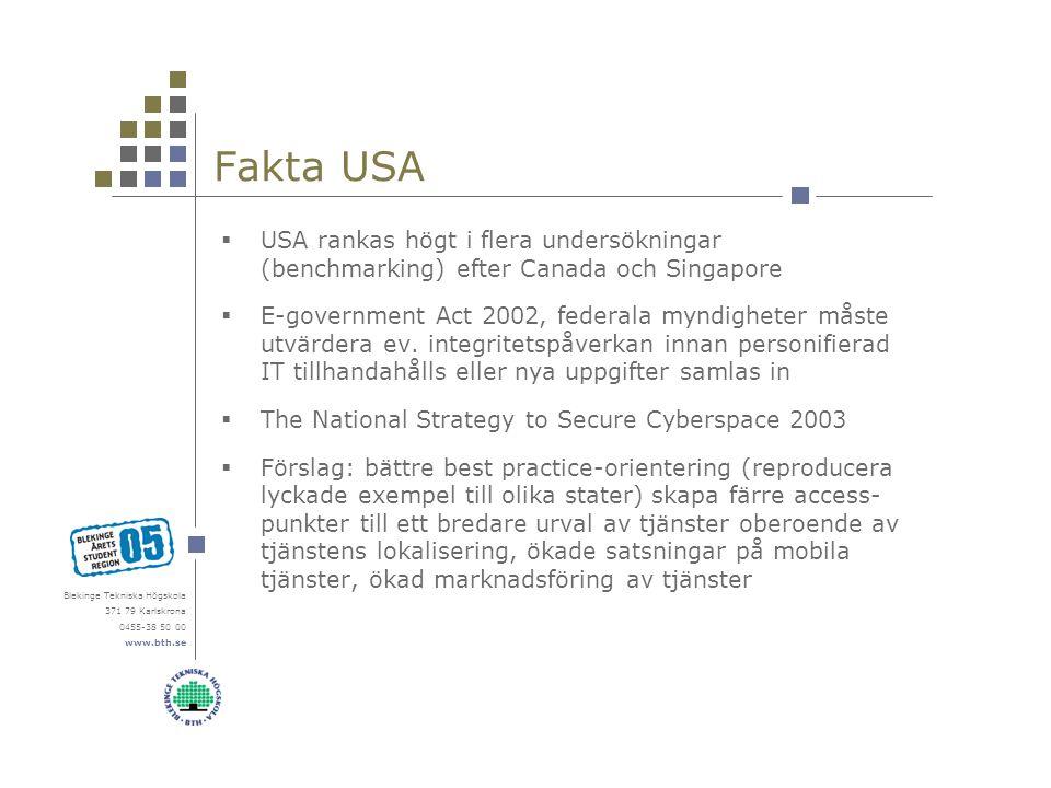 Blekinge Tekniska Högskola 371 79 Karlskrona 0455-38 50 00 www.bth.se Fakta USA  USA rankas högt i flera undersökningar (benchmarking) efter Canada och Singapore  E-government Act 2002, federala myndigheter måste utvärdera ev.