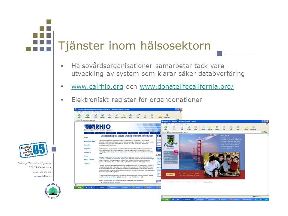 Blekinge Tekniska Högskola 371 79 Karlskrona 0455-38 50 00 www.bth.se Tjänster inom hälsosektorn  Hälsovårdsorganisationer samarbetar tack vare utveckling av system som klarar säker dataöverföring  www.calrhio.org och www.donatelifecalifornia.org/ www.calrhio.orgwww.donatelifecalifornia.org/  Elektroniskt register för organdonationer