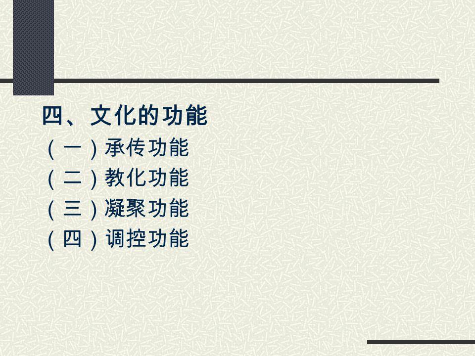 四、文化的功能 (一)承传功能 (二)教化功能 (三)凝聚功能 (四)调控功能