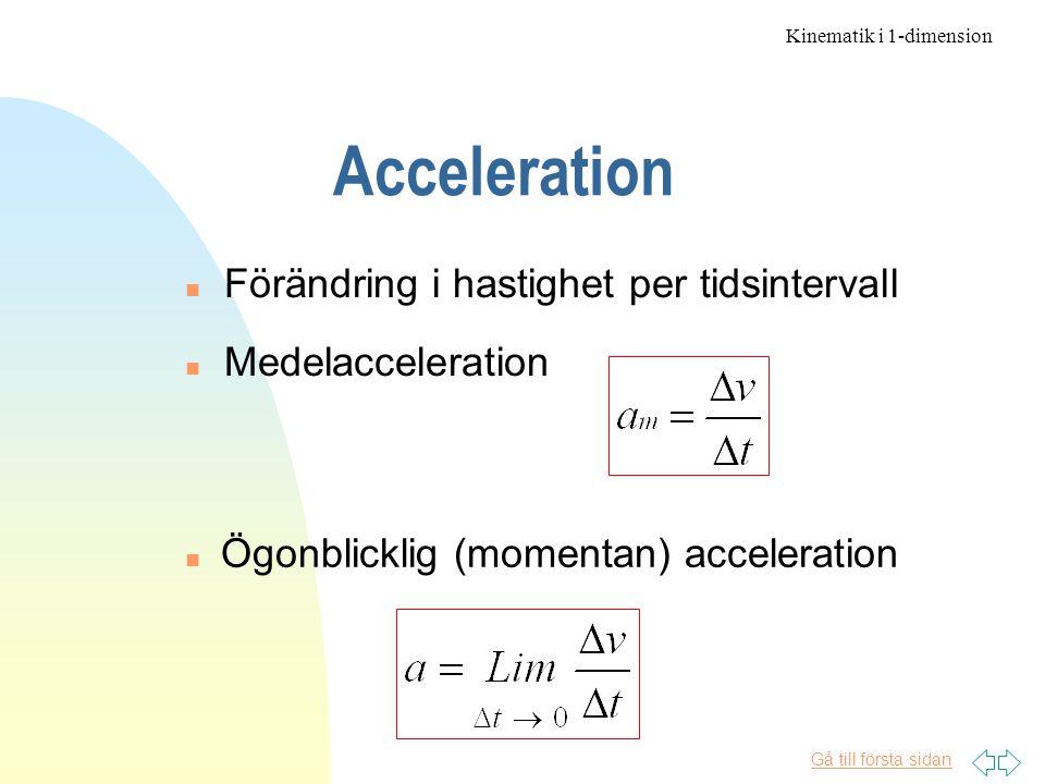 Gå till första sidan Acceleration n Medelacceleration n Förändring i hastighet per tidsintervall Ögonblicklig (momentan) acceleration Kinematik i 1-dimension