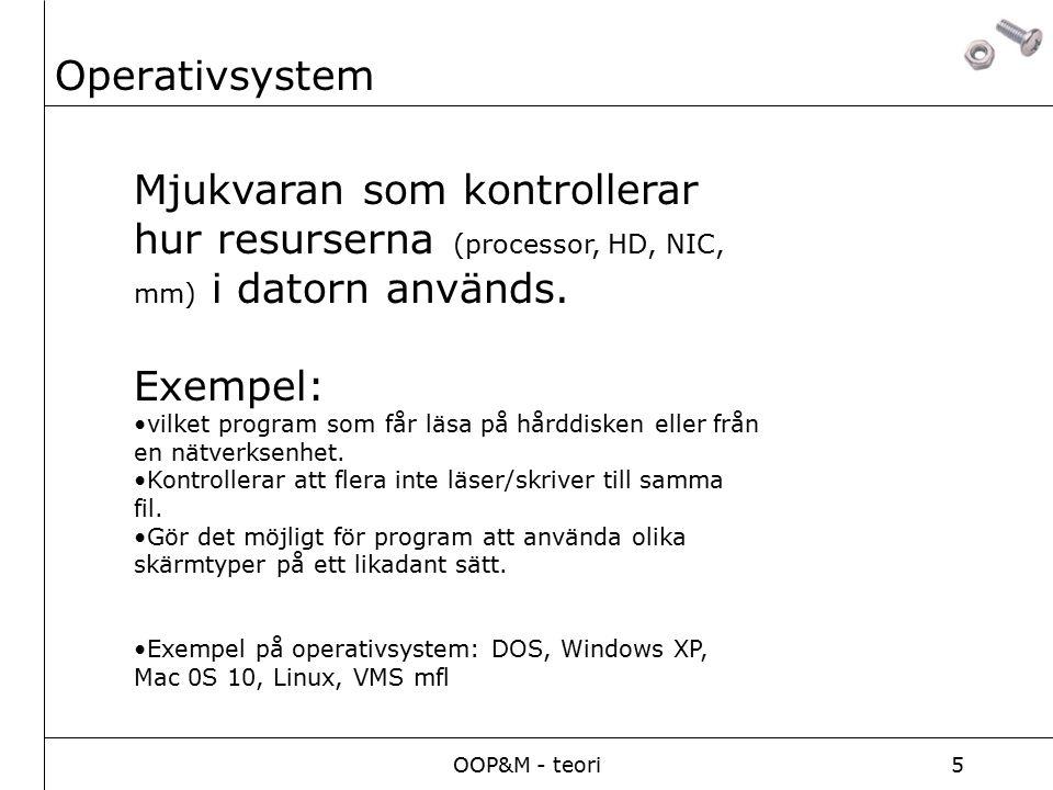 OOP&M - teori5 Operativsystem Mjukvaran som kontrollerar hur resurserna (processor, HD, NIC, mm) i datorn används. Exempel: vilket program som får läs