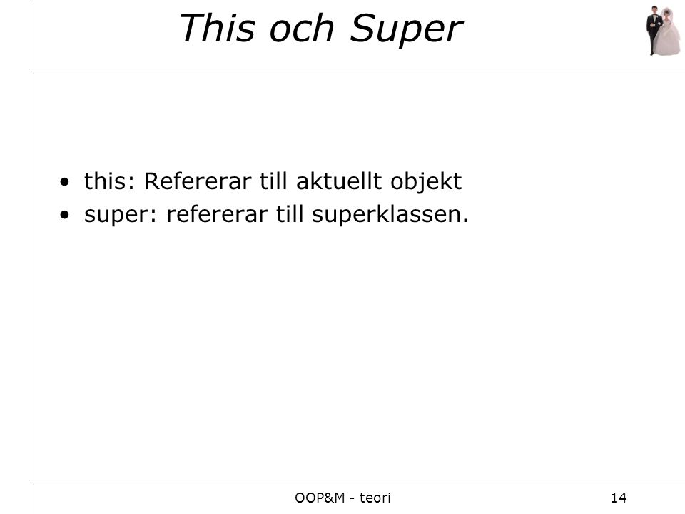 OOP&M - teori14 This och Super this: Refererar till aktuellt objekt super: refererar till superklassen.