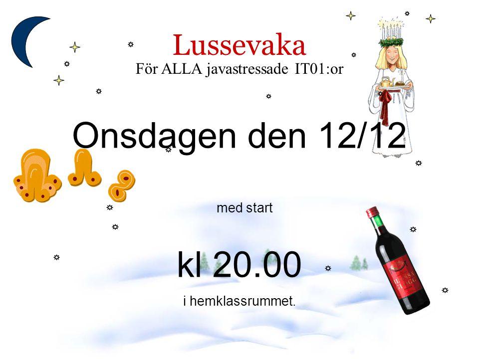 Lussevaka För ALLA javastressade IT01:or Onsdagen den 12/12 med start kl 20.00 i hemklassrummet.