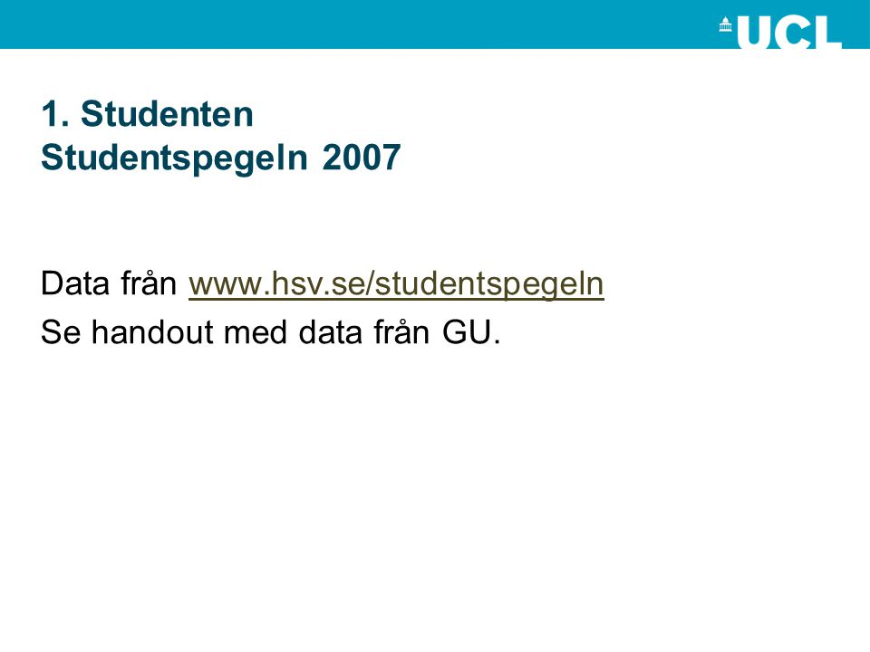 1. Studenten Studentspegeln 2007 Data från www.hsv.se/studentspegelnwww.hsv.se/studentspegeln Se handout med data från GU.