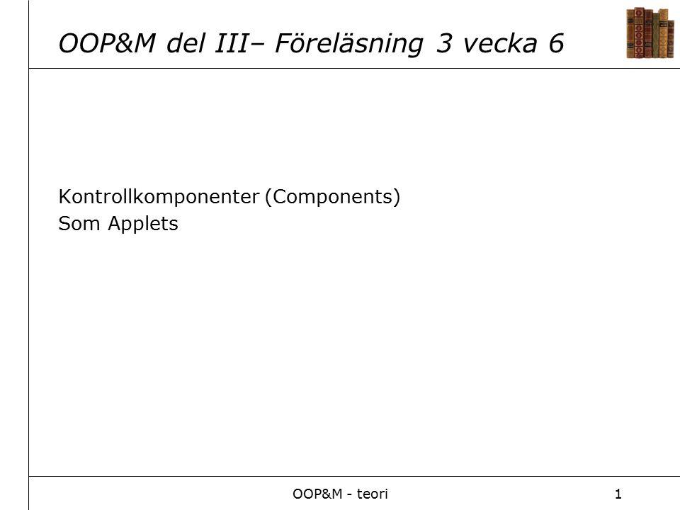 OOP&M - teori1 OOP&M del III– Föreläsning 3 vecka 6 Kontrollkomponenter (Components) Som Applets