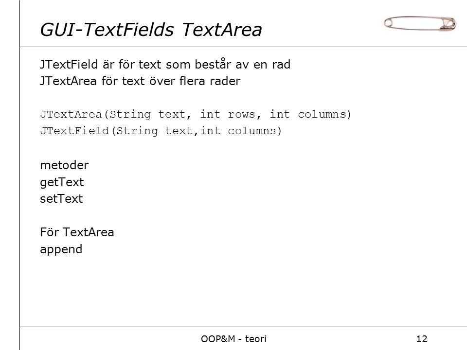 OOP&M - teori12 GUI-TextFields TextArea JTextField är för text som består av en rad JTextArea för text över flera rader JTextArea(String text, int rows, int columns) JTextField(String text,int columns) metoder getText setText För TextArea append