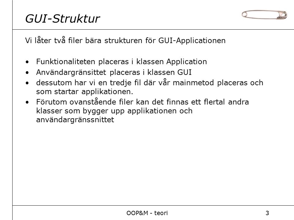 OOP&M - teori3 GUI-Struktur Vi låter två filer bära strukturen för GUI-Applicationen Funktionaliteten placeras i klassen Application Användargränsittet placeras i klassen GUI dessutom har vi en tredje fil där vår mainmetod placeras och som startar applikationen.