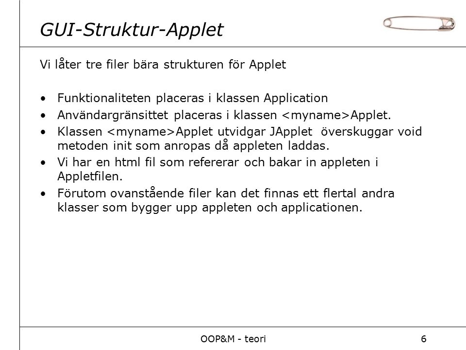 OOP&M - teori6 GUI-Struktur-Applet Vi låter tre filer bära strukturen för Applet Funktionaliteten placeras i klassen Application Användargränsittet pl