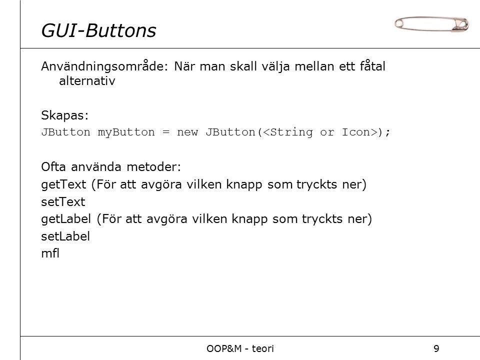 OOP&M - teori9 GUI-Buttons Användningsområde: När man skall välja mellan ett fåtal alternativ Skapas: JButton myButton = new JButton( ); Ofta använda metoder: getText (För att avgöra vilken knapp som tryckts ner) setText getLabel (För att avgöra vilken knapp som tryckts ner) setLabel mfl
