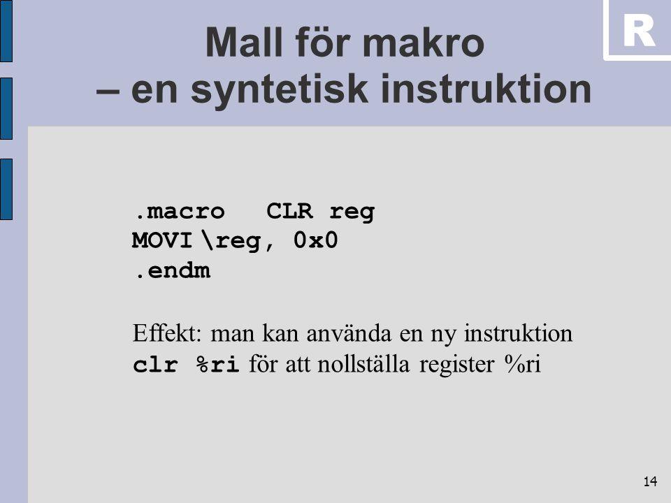 14 Mall för makro – en syntetisk instruktion.macroCLR reg MOVI\reg, 0x0.endm Effekt: man kan använda en ny instruktion clr %ri för att nollställa register %ri R