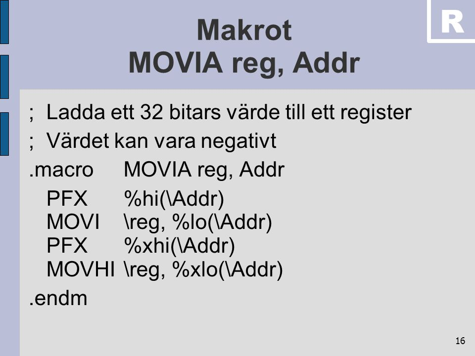 16 Makrot MOVIA reg, Addr ;Ladda ett 32 bitars värde till ett register ;Värdet kan vara negativt.macroMOVIA reg, Addr PFX%hi(\Addr) MOVI\reg, %lo(\Addr) PFX%xhi(\Addr) MOVHI\reg, %xlo(\Addr).endm R