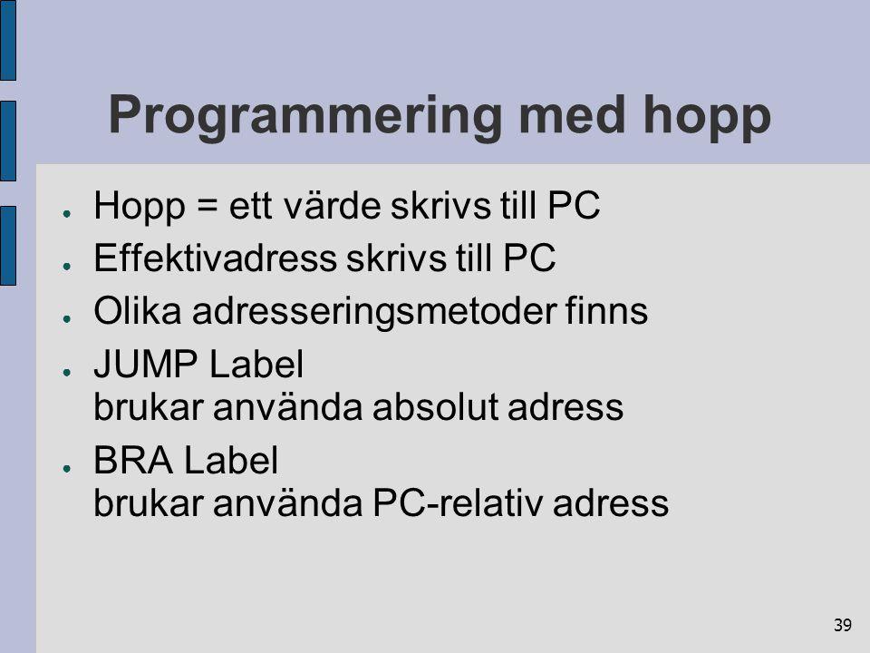 39 Programmering med hopp ● Hopp = ett värde skrivs till PC ● Effektivadress skrivs till PC ● Olika adresseringsmetoder finns ● JUMP Label brukar använda absolut adress ● BRA Label brukar använda PC-relativ adress