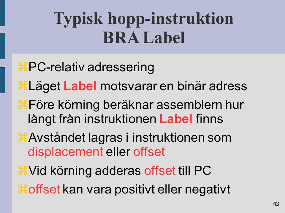 43 Typisk hopp-instruktion BRA Label  PC-relativ adressering  Läget Label motsvarar en binär adress  Före körning beräknar assemblern hur långt från instruktionen Label finns  Avståndet lagras i instruktionen som displacement eller offset  Vid körning adderas offset till PC  offset kan vara positivt eller negativt