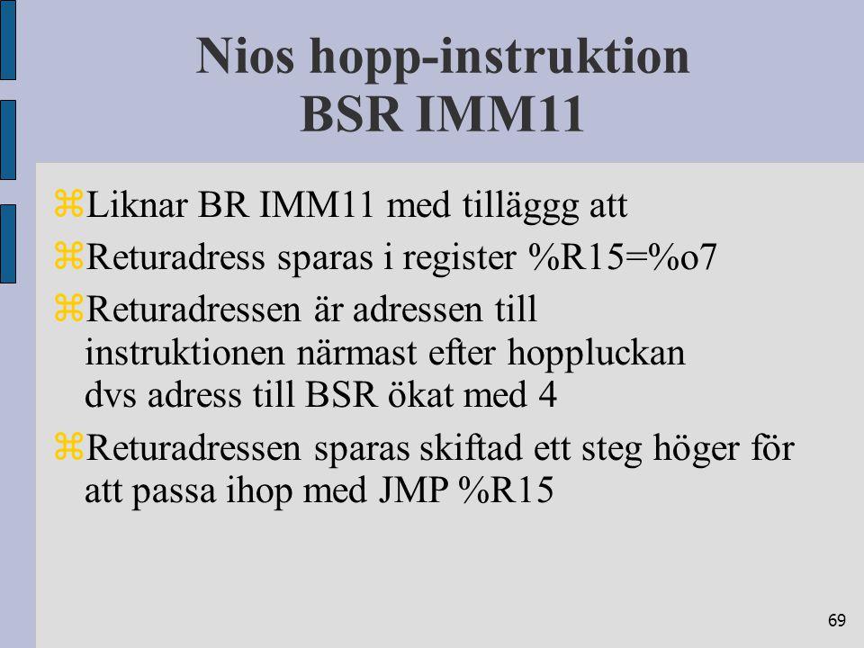 69 Nios hopp-instruktion BSR IMM11  Liknar BR IMM11 med tilläggg att  Returadress sparas i register %R15=%o7  Returadressen är adressen till instruktionen närmast efter hoppluckan dvs adress till BSR ökat med 4  Returadressen sparas skiftad ett steg höger för att passa ihop med JMP %R15