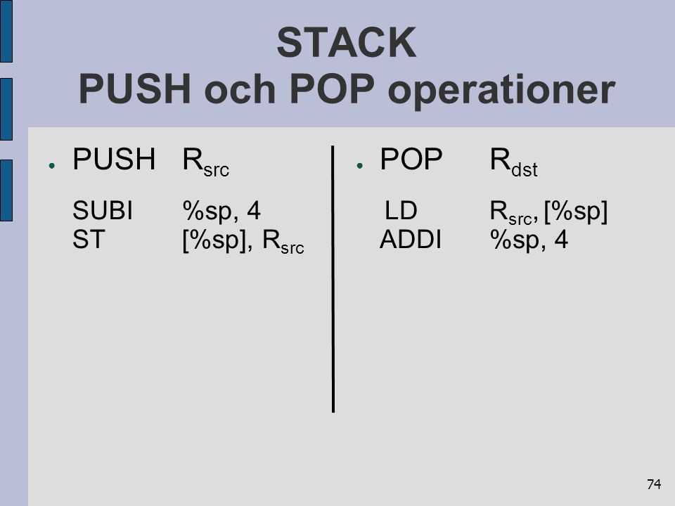 74 STACK PUSH och POP operationer ● PUSHR src SUBI%sp, 4 ST[%sp], R src ● POPR dst LDR src, [%sp] ADDI%sp, 4