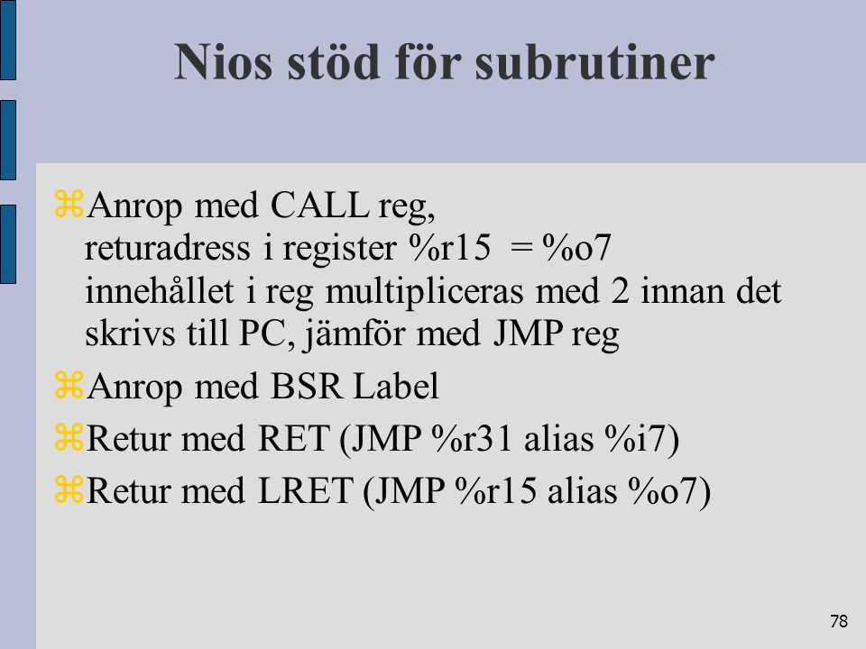 78 Nios stöd för subrutiner  Anrop med CALL reg, returadress i register %r15 = %o7 innehållet i reg multipliceras med 2 innan det skrivs till PC, jämför med JMP reg  Anrop med BSR Label  Retur med RET (JMP %r31 alias %i7)  Retur med LRET (JMP %r15 alias %o7)