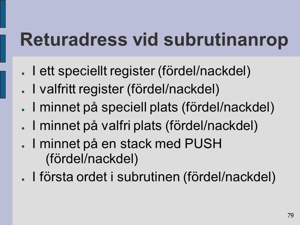 79 Returadress vid subrutinanrop ● I ett speciellt register (fördel/nackdel) ● I valfritt register (fördel/nackdel) ● I minnet på speciell plats (förd
