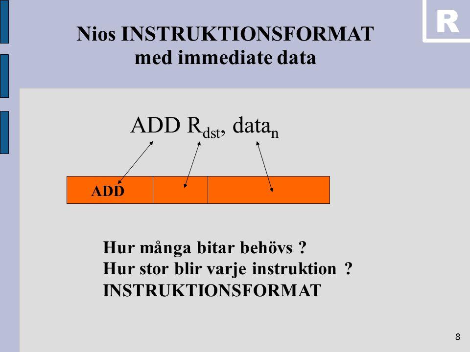 8 ADD R dst, data n ADD Hur många bitar behövs ? Hur stor blir varje instruktion ? INSTRUKTIONSFORMAT Nios INSTRUKTIONSFORMAT med immediate data R