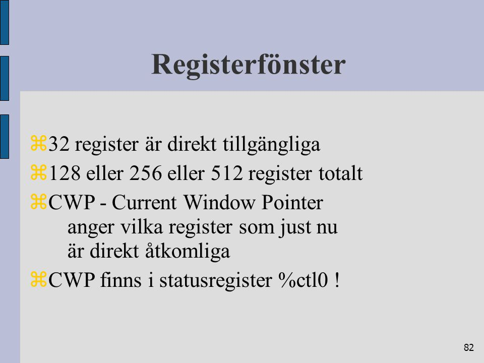82 Registerfönster  32 register är direkt tillgängliga  128 eller 256 eller 512 register totalt  CWP - Current Window Pointer anger vilka register