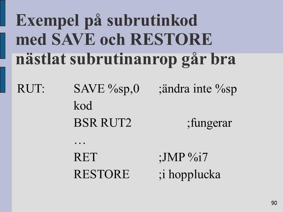 90 RUT:SAVE %sp,0;ändra inte %sp kod BSR RUT2;fungerar … RET;JMP %i7 RESTORE;i hopplucka Exempel på subrutinkod med SAVE och RESTORE nästlat subrutinanrop går bra