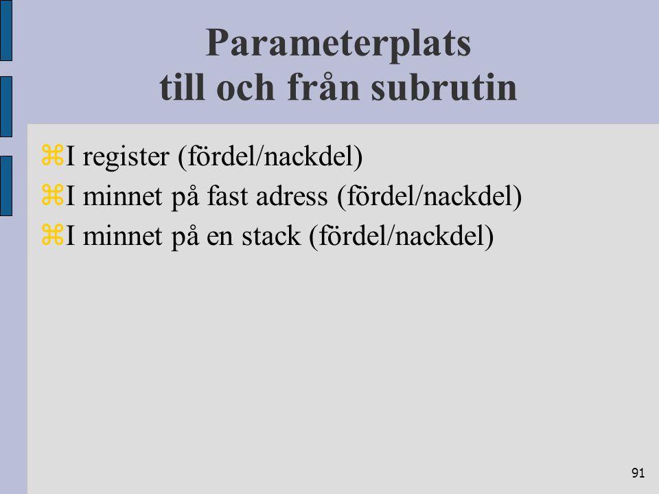 91 Parameterplats till och från subrutin  I register (fördel/nackdel)  I minnet på fast adress (fördel/nackdel)  I minnet på en stack (fördel/nackdel)