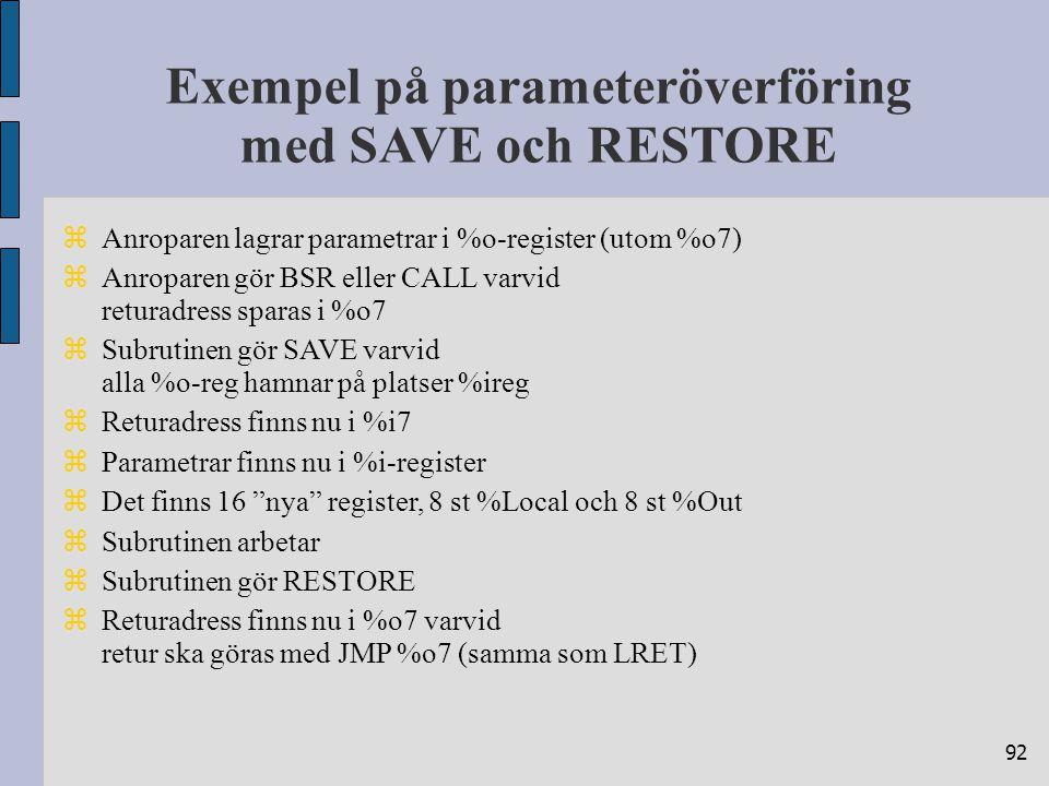 92 Exempel på parameteröverföring med SAVE och RESTORE  Anroparen lagrar parametrar i %o-register (utom %o7)  Anroparen gör BSR eller CALL varvid re