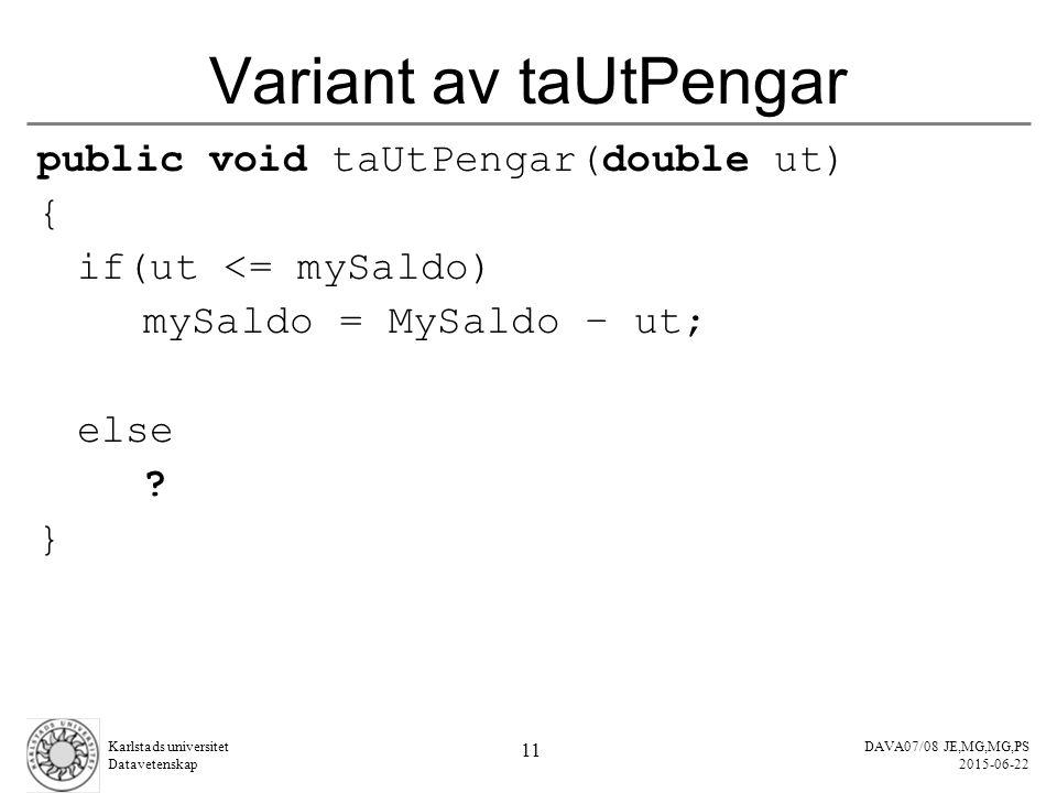 DAVA07/08 JE,MG,MG,PS 2015-06-22 Karlstads universitet Datavetenskap 11 Variant av taUtPengar public void taUtPengar(double ut) { if(ut <= mySaldo) mySaldo = MySaldo – ut; else .