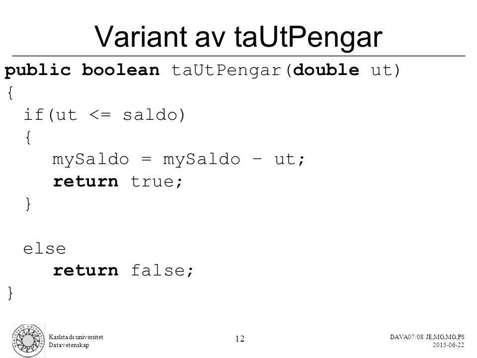 DAVA07/08 JE,MG,MG,PS 2015-06-22 Karlstads universitet Datavetenskap 12 Variant av taUtPengar public boolean taUtPengar(double ut) { if(ut <= saldo) { mySaldo = mySaldo – ut; return true; } else return false; }