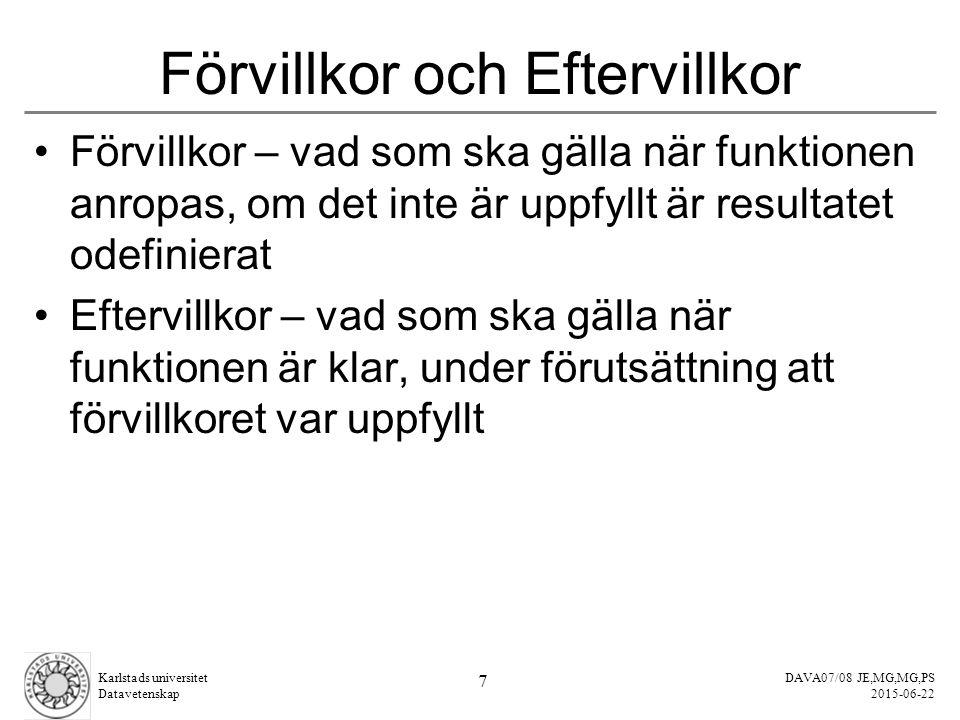 DAVA07/08 JE,MG,MG,PS 2015-06-22 Karlstads universitet Datavetenskap 7 Förvillkor och Eftervillkor Förvillkor – vad som ska gälla när funktionen anropas, om det inte är uppfyllt är resultatet odefinierat Eftervillkor – vad som ska gälla när funktionen är klar, under förutsättning att förvillkoret var uppfyllt