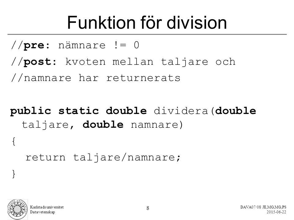 DAVA07/08 JE,MG,MG,PS 2015-06-22 Karlstads universitet Datavetenskap 8 Funktion för division //pre: nämnare != 0 //post: kvoten mellan taljare och //namnare har returnerats public static double dividera(double taljare, double namnare) { return taljare/namnare; }
