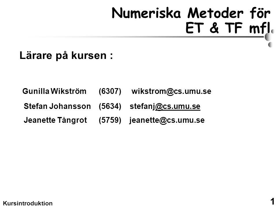 1 Kursintroduktion Numeriska Metoder för ET & TF mfl Lärare på kursen : Gunilla Wikström (6307) wikstrom@cs.umu.se Stefan Johansson (5634) stefanj@cs.umu.se@cs.umu.se Jeanette Tångrot (5759) jeanette@cs.umu.se