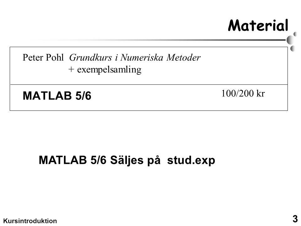 3 Kursintroduktion Material MATLAB 5/6 MATLAB 5/6 Säljes på stud.exp Peter Pohl Grundkurs i Numeriska Metoder + exempelsamling 100/200 kr