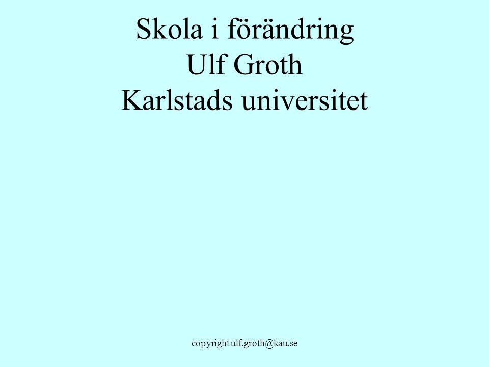 copyright ulf.groth@kau.se Skola i förändring Ulf Groth Karlstads universitet