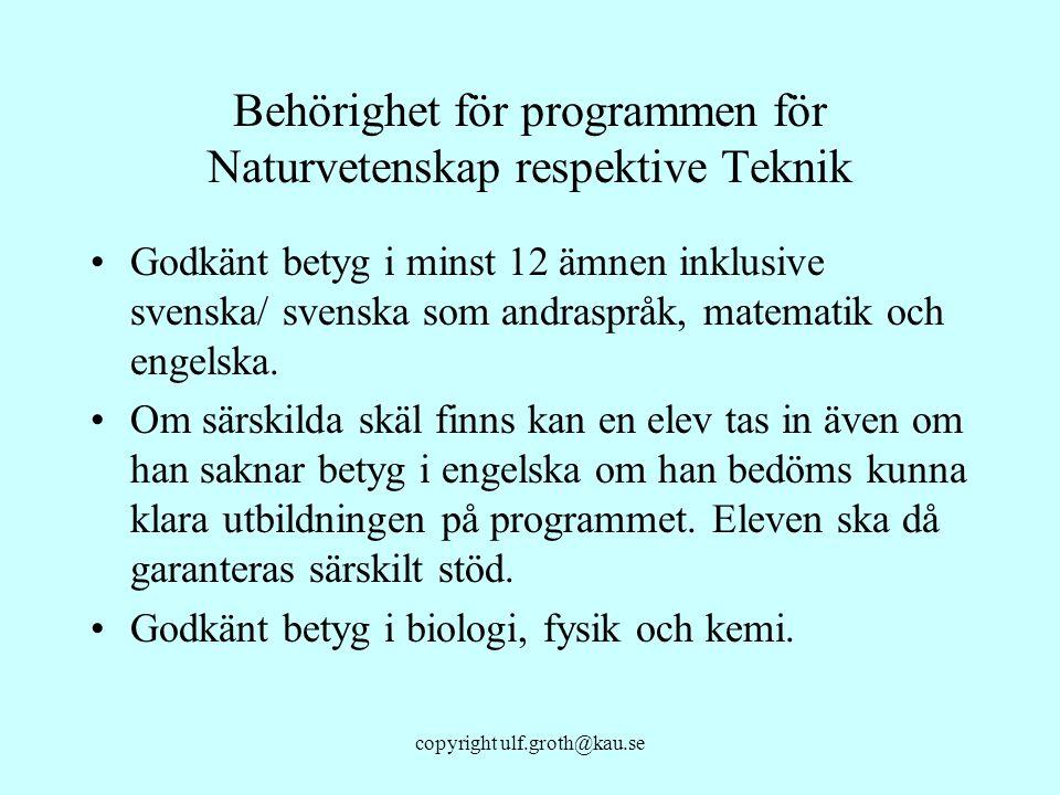 copyright ulf.groth@kau.se Behörighet för programmen för Naturvetenskap respektive Teknik Godkänt betyg i minst 12 ämnen inklusive svenska/ svenska so