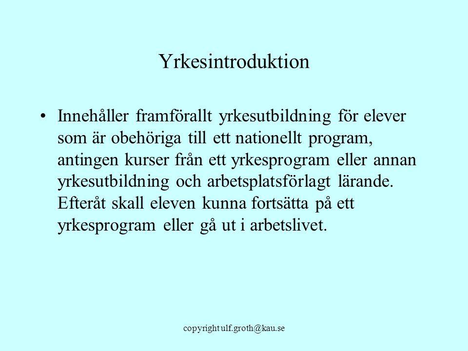 copyright ulf.groth@kau.se Yrkesintroduktion Innehåller framförallt yrkesutbildning för elever som är obehöriga till ett nationellt program, antingen