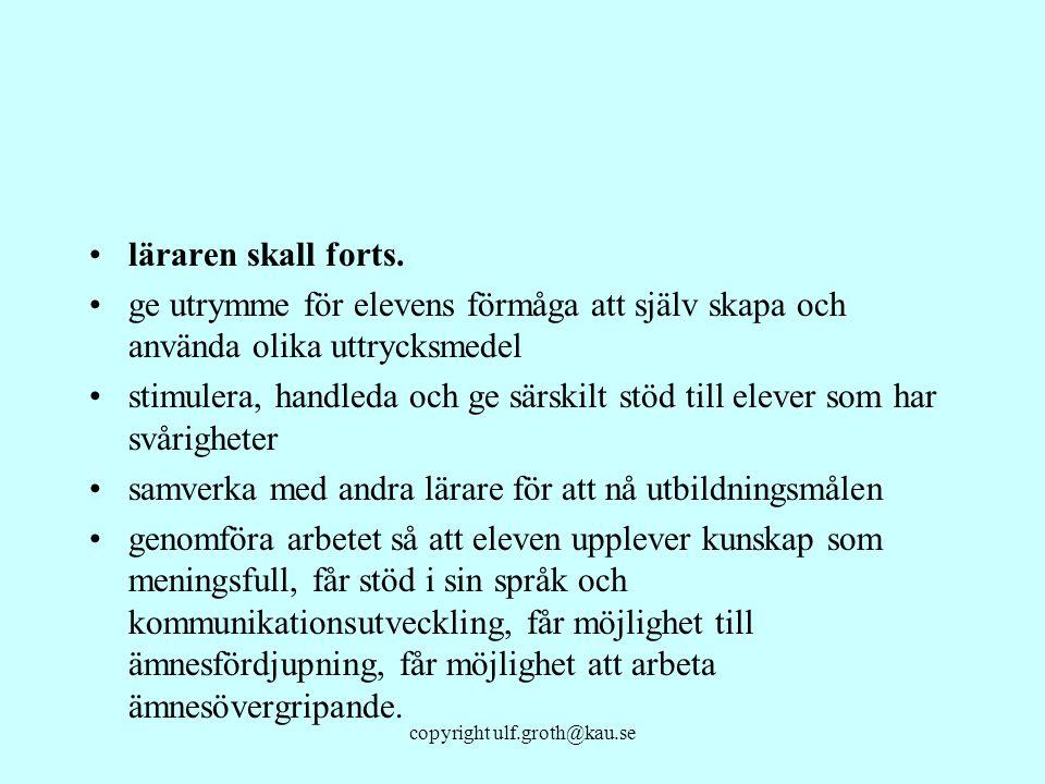 copyright ulf.groth@kau.se läraren skall forts. ge utrymme för elevens förmåga att själv skapa och använda olika uttrycksmedel stimulera, handleda och